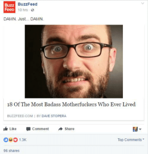 https://t.co/bKw9DKVUAX: Buzz  FeeD  BuzzFeed  1 0 hrs . @  DAMN. Just... DAMN.  18 Of The Most Badass Motherfuckers Who Ever Lived  BUZZFEED COM I BY DAVE STOPERA  I Like -Comment Share  1.3  Top Comments  96 shares https://t.co/bKw9DKVUAX