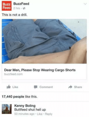 "Buttfeed: Buzz  FeeD  BuzzFeed  D 2 hrs  This is not a drill  Dear Men, Please Stop Wearing Cargo Shorts  buzzfeed.com  I Like  "" I comment  Share  17,440 people like this.  Kenny Boling  Buttfeed shut hell up  53 minutes ago Like Reply Buttfeed"