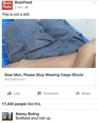 crying: Buzz  Feed  BuzzFeed  D2 hrs.  This is not a drill.  Dear Men, Please Stop Wearing Cargo Shorts  buzzfeed.com  Like  Comment  → Share  17,440 people like this.  Kenny Boling  Buttfeed shut hell up crying