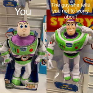 Me_irl: BUZZ  LIGHTYEAR  The guy she tells  you not to worry  about  You  ST  BY  I TALK!  SPACE RANGER  LIGHTYEAR  LIGHTYEAR  SPACE RANGs  POSAB  PRESS HERE  TOSUAD  SNE PIXAR  TOY  4  BUZZ  LIGHTYEAR  STORY  BUZZ LIGHTYEAR Me_irl