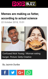 Confused Nick Young: BUZZ!  Memes are making us fatter,  according to actual science  22 October 2018,15:51  277  Confused Nick Young/ Woman eating  burger. Picture: Getty Creative  By Jazmin Duribe