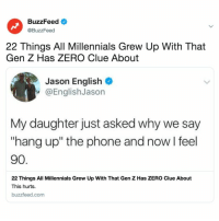 "Phone, Zero, and Millennials: BuzzFeed <  @BuzzFeed  22 Things All Millennials Grew Up With That  Gen Z Has ZERO Clue About  Jason English  @EnglishJason  My daughter just asked why we say  ""hang up"" the phone and nowI feel  90  22 Things All Millennials Grew Up With That Gen Z Has ZERO Clue About  This hurts.  buzzfeed.com How many of you can relate? Link in bio."