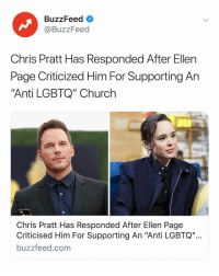 "Chris Pratt, Church, and Buzzfeed: BuzzFeed <  @BuzzFeed  Chris Pratt Has Responded After Ellen  Page Criticized Him For Supporting An  Anti LGBTQ"" Church  Chris Pratt Has Responded After Ellen Page  Criticised Him For Supporting An ""Anti LGBTQ""  buzzfeed.com Link in bio for the full story and response."