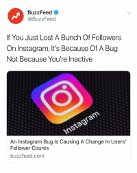 Here's why you might have lost followers on Instagram 👉 Link in bio 📲: BuzzFeed <  @BuzzFeed  If You Just Lost A Bunch Of Followers  On Instagram, It's Because Of A Bug  Not Because You're Inactive  An Instagram Bug ls Causing A Change In Users  Follower Counts  buzzfeed.com Here's why you might have lost followers on Instagram 👉 Link in bio 📲