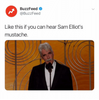 if you close your eyes and say Sam Elliot three times, you can hear his mustache ruffle goldenglobes: BuzzFeed <  @BuzzFeed  Like this if you can hear Sam Elliot's  mustache. if you close your eyes and say Sam Elliot three times, you can hear his mustache ruffle goldenglobes