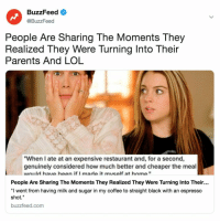 """Lol, Parents, and Black: BuzzFeed <  @BuzzFeed  People Are Sharing The Moments They  Realized They Were Turning Into Their  Parents And LOL  """"When I ate at an expensive restaurant and, for a second,  genuinely considered how much better and cheaper the meal  would have heen if I made it mucelf at home""""  People Are Sharing The Moments They Realized They Were Turning Into Their..  """"I went from having milk and sugar in my coffee to straight black with an espresso  shot.""""  buzzfeed.com PSA: you might be turning into your parents. Link in bio for signs and symptoms."""