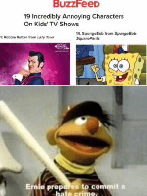 : BuzzFeeD  19 Incredibly Annoying Characters  On Kids' TV Shows  14. SpongeBob from SpongeBob  SquarePants  17. Robble Rotten trom Lazy Town  AZ  MOR  Ernie prepares to commit a  hate crime.  60
