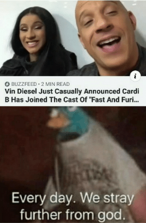 "Please no, just let the franchise end!: BUZZFEED 2 MIN READ  Vin Diesel Just Casually Announced Cardi  B Has Joined The Cast Of ""Fast And Furi...  Every day. We stray  further from god Please no, just let the franchise end!"