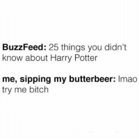 Bitch, Harry Potter, and Meme: BuzzFeed: 25 things you didn't  know about Harry Potter  me, sipping my butterbeer: Imao  try me bitch Like seriously, come at me. crazyjewishmom meme of the day!
