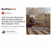 ~Abby: BuzzFeeD  425.853 VIEWS  A Girl Used Her Boyfriend's  Balls As A Beauty Blender  And May Have Just Started A  New Instagram Trend  Apparently it was a pretty good blender.  Posted on April 24, 20t 1204 pm  Rachael Krishna  BuzzFeed News Reporter  ht was time for Thomas to leave.  He had seen everything ~Abby
