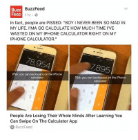 "it's only 8pm but I am falling asleep: BuzzFeed  Buzz  FeeD  1 hr.  In fact, people are PISSED: ""BOY NEVER BEEN SO MAD IN  MY LIFE. I'MA GO CALCULATE HOW MUCH TIME I'VE  WASTED ON MY IPHONE CALCULATOR RIGHT ON MY  IPHONE CALCULATOR.""  78,954  1895  PSA: you can backspace on the iPhone  PSA: you can backspace on the iPhone  calculator  calculator  People Are Losing Their Whole Minds After Learning You  Can Swipe on The Calculator App  BuzzFeed it's only 8pm but I am falling asleep"