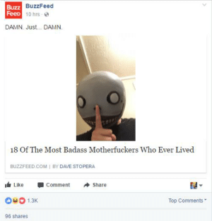 https://t.co/FP0FP1akdp: BuzzFeed  Buzz  FeeD  10 hrs  DAMN. Just... DAMN.  18 Of The Most Badass Motherfuckers Who Ever Lived  BUZZFEED COM I BY DAVE STOPERA  I Like -Comment Share  1.3  Top Comments  96 shares https://t.co/FP0FP1akdp