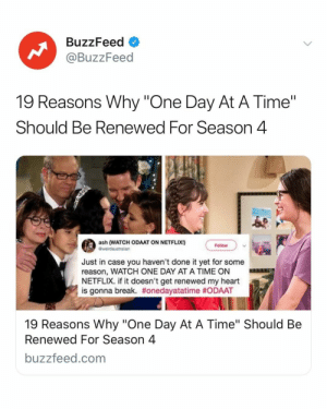 "One Day At A Time absolutely needs to be renewed and here's why. Link in bio.: BuzzFeed  @BuzzFeed  19 Reasons Why ""One Day At A Time""  Should Be Renewed For Season 4  ash (WATCH ODAAT ON NETFLIx!)  Follow  Just in case you haven't done it yet for some  reason, WATCH ONE DAY AT A TIME ON  NETFLIX. if it doesn't get renewed my heart  is gonna break. #onedayatatime #ODAAT  19 Reasons Why ""One Day At A Time"" Should Be  Renewed For Season 4  buzzfeed.com One Day At A Time absolutely needs to be renewed and here's why. Link in bio."