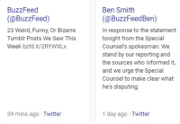 funny tumblr: BuzzFeed  (@BuzzFeed)  23 Weird, Funny, Or Bizarre  Tumblr Posts We Saw This  Week bzfd.it/2RYWXLx  Ben Smith  (@BuzzFeedBen)  In response to the statement  tonight from the Special  Counsel's spokesman: We  stand by our reporting and  the sources who informed it,  and we urge the Special  Counsel to make clear what  he's disputing.  39 mins ago Twitter  1 day ago Twitter