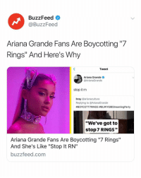 "Here's why Ariana Grande's fans want you to boycott7rings 7️⃣💍 Link in bio 👀: BuzzFeed  @BuzzFeed  Ariana Grande Fans Are Boycotting ""7  Rings"" And Here's Why  Tweet  Ariana Grande  @ArianaGrande  stop it rn  bray @arianaculture  Replying to @ArianaGrande  #BOYCOTT7RINGS #BUwYGIBStreamingParty  ""We've got to  stop 7 RINGS""  Ariana Grande Fans Are Boycotting ""7 Rings""  And She's Like ""Stop It RN""  buzzfeed.com Here's why Ariana Grande's fans want you to boycott7rings 7️⃣💍 Link in bio 👀"