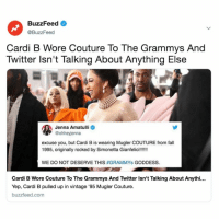 Twitter Is Doing Side-By-Sides Of Cardi B's Grammys Outfit And I Can Not Breathe. Link in bio.: BuzzFeed  @BuzzFeed  Cardi B Wore Couture To The Grammys And  Twitter lsn't Talking About Anything Else  Jenna Amatulli  @ohheyjenna  excuse you, but Cardi B is wearing Mugler COUTURE from fall  WE DO NOT DESERVE THIS #GRAMMYS GODDESS.  Cardi B Wore Couture To The Grammys And Twitter Isn't Talking About Anythi...  Yep, Cardi B pulled up in vintage '95 Mugler Couture.  buzzfeed.com Twitter Is Doing Side-By-Sides Of Cardi B's Grammys Outfit And I Can Not Breathe. Link in bio.