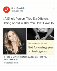 Dating, Instagram, and Work: BuzzFeed  @BuzzFeed  I, A Single Person, Tried Six Different  Dating Apps So That You Don't Have To  After work you can find me...  Not following you  on Instagram  I Tried 6 Different Dating Apps So That You  Don't Have To  buzzfeed.com Dating apps can be... a lot to handle. Luckily, you don't have to go through them all to know which works for you. Read the full story 👉link in bio.