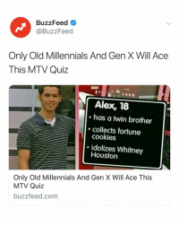 If you pass this quiz... you're actually old. Link in bio.: BuzzFeed  @BuzzFeed  Only Old Millennials And Gen X Will Ace  This MTV Quiz  Alex, 18  has a twin brother  collects fortune  cookies  idolizes Whitney  Houston  Only Old Millennials And Gen X Will Ace This  MTV Quiz  buzzfeed.com If you pass this quiz... you're actually old. Link in bio.