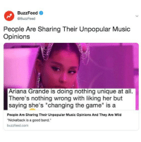 "Ariana Grande, Music, and The Game: BuzzFeed  @BuzzFeed  People Are Sharing Their Unpopular Music  Opinions  Ariana Grande is doing nothing unique at all.  There's nothing wrong with liking her but  saying she's ""changing the game"" is a  People Are Sharing Their Unpopular Music Opinions And They Are Wild  Nickelback is a good band.  buzzfeed.com The audacity. Link in bio."