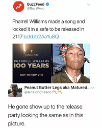 Party, Pharrell, and Buzzfeed: BuzzFeed  @BuzzFeed  Pharrell Williams made a song and  locked it in a safe to be released in  2117 bzfd.it/2AaYu8Q  FACES  You  LOUIS XIII  PHARRELL WILLIAMS  OO YEARS  OUT IN NOV 2117  Peanut Butter Legs aka Matured... v  @alifelongfiascon\ペ  He gone show up to the release  party looking the same as in this  picture Don't follow @moistbuddha if ur easily offended 😵