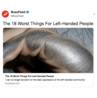 Community, Buzzfeed, and Link: BuzzFeed  @BuzzFeed  The 18 Worst Things For Left-Handed People  The 18 Worst Things For Left-Handed People  I can no longer be silent on the daily oppression of the left-handed community!  buzzfeed.com Where ma left-handers @? Link in bio.