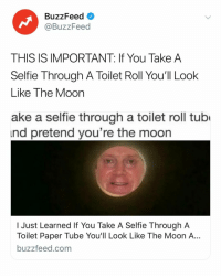 Selfie, Buzzfeed, and Link: BuzzFeed  @BuzzFeed  THIS IS IMPORTANT: If You Take A  Selfie Through A Toilet Roll You'll Look  Like The Moon  ake a selfie through a toilet roll tubo  nd pretend you're the moorn  I Just Learned If You Take A Selfie Through A  Toilet Paper Tube You'll Look Like The Moon A...  buzzfeed.com Can everyone pls do this and DM us your selfies? Link in bio. 😂⚰