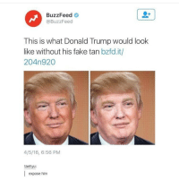 OMG @xd: BuzzFeed  @BuzzFeed  This is what Donald Trump would look  like without his fake tan  bzfd.it/  204 920  4/5/16, 6:56 PM  taeh  I expose him OMG @xd