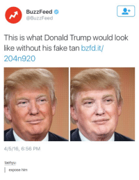 Expose Him: BuzzFeed  @BuzzFeed  This is what Donald Trump would look  like without his fake tan bzfd.it/  204n 920  4/5/16, 6:56 PM  taehyu  I expose him