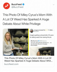 """Every single person in jail right now for smoking pot should be released yesterday."" Link in bio.: BuzzFeed  @BuzzFeed  This Photo Of Miley Cyrus's Mom With  A Lot Of Weed Has Sparked A Huge  Debate About White Privilege  @DJZeeti  Imagine getting outta jail after 30 years  for selling weed than seeing this pic  Billy Ray Cyrus@billyraycyrus  Yes! Like l said yesterday @TishCyrus.... my  how the times they are a changing  #CrAZYMaMa  This Photo Of Miley Cyrus's Mom With A Lot Of  Weed Has Sparked A Huge Debate About Whit  buzzfeed.com ""Every single person in jail right now for smoking pot should be released yesterday."" Link in bio."