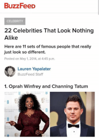 College, Funny, and Oprah Winfrey: BuzzFeeD  CELEBRITY  22 Celebrities That Look Nothing  Alike  Here are 11 sets of famous people that really  just look so different.  Posted on May 1, 2014, at 4:45 p.m  Lauren Yapalater  BuzzFeed Staff  1. Oprah Winfrey and Channing Tatum  IRITISH AEADENn  AWARDS  ILM AWARDS  BRIT  IRITISH ACADEMY  FILM AWARDS  RITISH ACA  ILM AWARDS imagine going to college to study journalism so you can write this lmaooo https://t.co/VgUP9ymSwj