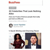 College, Memes, and Oprah Winfrey: BuzzFeeD  CELEBRITY  22 Celebrities That Look Nothing  Alike  Here are 11 sets of famous people that really  just look so different.  Posted on May 1, 2014, at 4:45 p.m.  O Lauren Yapalater  BuzzFeed Staff  1. Oprah Winfrey and Channing Tatum imagine going to college to study journalism so you can write this LMAOOOOO
