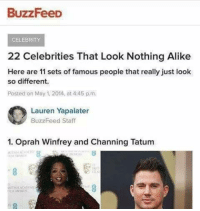 Channing Tatum: BuzzFeeD  CELEBRITY  22 Celebrities That Look Nothing Alike  Here are 11 sets of famous people that really just look  so different.  Posted on May 1, 2014, at 445 p.m  Lauren Yapalater  BuzzFeed Staff  1. Oprah Winfrey and Channing Tatum