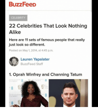 Oprah Winfrey, Academy, and Buzzfeed: BUZZFeeD  CELEBRITY  22 Celebrities That Look Nothing  Alike  Here are 11 sets of famous people that really  just look so different.  Posted on May 1, 2014, at 4:45 p.m.  Lauren Yapalater  BuzzFeed Staff  1. Oprah Winfrey and Channing Tatum  İRITISH ACADEMY  LM AWARD  AWARD  BRIT  S FIL  1y  RITISH ACADEN  ILM AWARDS
