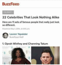 "Oprah Winfrey, Tumblr, and Blog: BuzzFeeD  CELEBRİTY  22 Celebrities That Look Nothing Alike  Here are 11 sets of famous people that really just look  so different.  Posted on May 1.2014, ni4:45 p.m  Lauren Yapalater  Buzzreed Staff  1. Oprah Winfrey and Channing Tatum <p><a href=""http://memehumor.net/post/162591856608/buzzfeed-is-a-bigger-shitposter-than-i-am"" class=""tumblr_blog"">memehumor</a>:</p>  <blockquote><p>Buzzfeed is a bigger shitposter than I am.</p></blockquote>"
