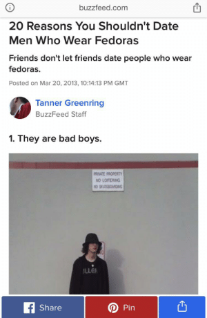 Bad, Bad Boys, and Friends: buzzfeed.com  20 Reasons You Shouldn't Date  Men Who Wear Fedoras  Friends don't let friends date people who wear  fedoras.  Posted on Mar 20, 2013, 10:14:13 PM GMT  Tanner Greenring  BuzzFeed Staff  are bad boys  1. They  PANATE PROPERTY  NO LOITERING  NO SKATEBOAFDING  G  LLER  fShare  Pin I just hate this article SO much