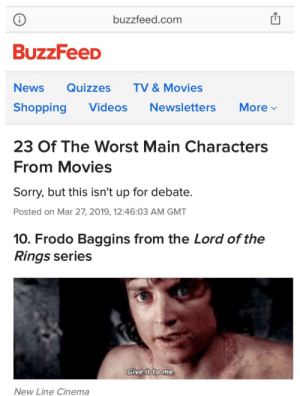 Harry Potter, Movies, and News: buzzfeed.com  i  BuzzFeeD  TV & Movies  News  Quizzes  Videos  Shopping  Newsletters  More  23 Of The Worst Main Characters  From Movies  Sorry, but this isn't up for debate.  Posted on Mar 27, 2019, 12:46:03 AM GMT  10. Frodo Baggins from the Lord of the  Rings series  Give it to me  New Line Cinema Tony Stark, Starlord and Harry Potter all made it to the list