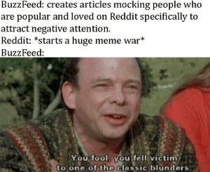 Buzzfeed bad, but do you remember that you should never feed the troll?: BuzzFeed: creates articles mocking people who  are popular and loved on Reddit specifically to  attract negative attention.  Reddit: *starts a huge meme war*  BuzzFeed:  You, fool youfell victim  to one of the classic blunders Buzzfeed bad, but do you remember that you should never feed the troll?