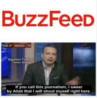 Funny, Buzzfeed, and Egyptian: BuzzFeeD  Egyptian TV Host  Tamer Amin  If you call this journalism, I swear  by Allah that I will shoot myself right here
