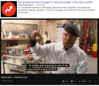 "<p>Has MythBusters ever given a successful return on investments? via /r/MemeEconomy <a href=""http://ift.tt/2gCwrqs"">http://ift.tt/2gCwrqs</a></p>: BuzzFeed hires new manager to 'raise the quality' of the site's content  BuzzFeed News-1 hour ago  In a desperate attempt to seemingly gain back some reputation, Buzzfeed has  decided to change managers. The new manager says that she 'has some big plans  for the site...  So today we're going to see if we  can polish a pile of sh*t  Mythbusters - Polishing Poop  141,693 views  214 16 SHARE <p>Has MythBusters ever given a successful return on investments? via /r/MemeEconomy <a href=""http://ift.tt/2gCwrqs"">http://ift.tt/2gCwrqs</a></p>"