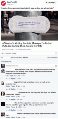 "Memes, Period, and Buzzfeed: BuzzFeed  Like Page  2 hrs  ""Imagine if men were as disgusted with rape as they are with periods.  imagine if men were as disgusted  with rape as they are with  periods  A Woman Is Writing Feminist Messages On Period  Pads And Posting Them Around Her City  BUZZFEED COM I BY ROSSALYN WARREN  Like Comment Share  and 54,919 others like this.  Top Comments  5,353 shares  Write a comment...  Most men that know aren't disgusted with periods since they  understand it's how the body works. Rape is abhorrent and shouldn'tbe  compared to a menstrual cycle.  Like Reply 01 hrs  1,480  77 Replies  9 mins  Imagine if feminists generalised women as much as they  generalise men.  Unlike  Reply 544.2 hrs  60 Replies 12 mins  I'm pretty sure men ARE disgusted with rape. This is sexist  towards men, honestly.  Unlike Reply. 841.2 hrs  74 Replies  Just now  Men don't like rape either. i don't know where this assumption  that men are all like ""yeah high five. 1.2,3 go rape!"" comes from.  Unlike Reply 2 hrs  87 Replies  10 mins  Imagine if women stopped making false assumptions about  men  Unlike Reply 295  2 hrs lol buzzfeed"