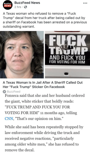 "cnn.com, Driving, and Facebook: BuzzFeed News  2 hrs.  BuzzFeetD  NEWS  A Texas woman who refused to remove a ""Fuck  Trump"" decal from her truck after being called out by  a sheriff on Facebook has been arrested on a previous  outstanding warrant.  TRUMP  AND FUCK YOU  FOR VOTING FOR HIM  A Texas Woman Is In Jail After A Sheriff Called Out  Her ""Fuck Trump"" Sticker On Facebook  BuzzFeed   Fonseca said that she and her husband ordered  the giant, white sticker that boldly reads:  ""FUCK TRUMP AND FUCK YOU FOR  VOTING FOR HIM"" 11 months ago, telling  CNN, ""That's our opinion on him.""  While she said has been repeatedly stopped by  law enforcement while driving the truck and  received negative reactions, ""particularly  among older white men,"" she has refused to  remove the decal lesbianrey:  ok legend…."