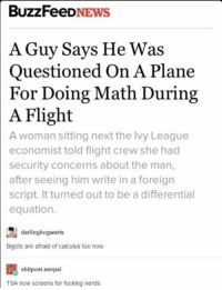 Fucking Nerd: BuzzFeeD  NEWS  A Guy Says He Was  Questioned On A Plane  or Doing Math During  A Flight  A woman sitting next the lvy League  economist told flight crew she had  security concerns about the man,  after seeing him write in a foreign  script. It turned out to be a differential  equation.  darlinghogwarts  Bigots are afraid of calculus too now.  shitpost-senpai  TSA now screens for fucking nerds.