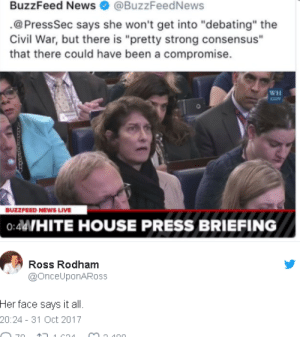 "News, Buzzfeed, and Civil War: BuzzFeed News@BuzzFeedNews  .@PressSec says she won't get into ""debating"" the  Civil War, but there is ""pretty strong consensus""  that there could have been a compromise.  WH  BUZZFEED NEWS LIVE  0:4WHITE HOUSE PRESS BRIEFING  Ross Rodham  @OnceUponARoss  Her face says it all.  20:24 31 Oct 2017"
