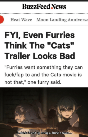 "Anime, Bad, and Cats: BuzzFeed News  Moon Landing Anniversa  Heat Wave  FYI, Even Furries  Think The ""Cats""  Trailer Looks Bad  ""Furries want something they can  fuck/fap to and the Cats movie is  not that,"" one furry said.  To think Id end up owing a furryi a favor. I could do that."