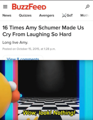 Digital style: BuzzFeeD  News Quizzes Avengers  Moth  16 Times Amy Schumer Made Us  Cry From Laughing So Hard  Long live Amy.  Posted on October 15, 2015, at 1:28 p.m.  ew 8 comments  Wow lookl Nothing!  0 Digital style