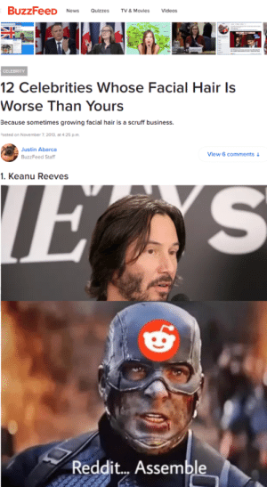 Movies, News, and Reddit: BuzzFeeD  News  Quizzes  TV & Movies  Videos  CELEBRITY  12 Celebrities Whose Facial Hair Is  Worse Than Yours  Because sometimes growing facial hair is a scruff business.  Posted on November 7, 2013, at 4:25 p.m.  Justin Abarca  BuzzFeed Staff  View 6 comments  1. Keanu Reeves  E S  Reddit... Assemble You're not just wrong, you're stupid!