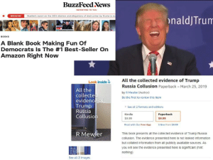 🤣😆😂: BuzzFeed News  REPORTING TO YOU  Mueller's report on the 2016 election and allegations of obstruction by Trump is ou  BREAKINO  naldjTrun  240  BOOKS  A Blank Book Making Fun Of  Democrats Is The #1 Best-seller On  Amazon Right Now  All the collected evidence of Trump  Russia Collusion Paperback March 25, 2019  by R Mewler (Author)  Be the first to review this item  Look inside  All the  collecte  evidence of  Trump  Russia  Collusion  > See all 2 formats and editions  Kindle  $9.99  Read with Our  Paperbaclk  $9.99  3 New from $9.99  Free App  R Mewler  This book presents all the collected evidence of Trump Russia  collusion. The evidence presented here is not leaked information  but collated information from all publicly available sources. As  you will see the evidence presented here is significant (hint:  nothing)  All the  Collecte  See all 2 images 🤣😆😂