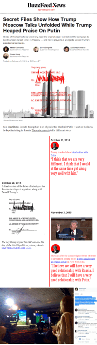 "Donald Trump, New York, and News: BuzzFeed News  REPORTING TO YOU  Secret Files Show How Trump  Moscow Talks Unfolded While Trump  Heaped Praise On Putin  Ahead of Michael Cohen's testimony, read the original paper trail behind the campaign to  build Europe's tallest tower in Moscow- and how it played out alongside Donald Trump's  presidential campaign.  Azeen Ghorayshi  BuzzFeed News Reporter  Jason Leopold  BuzzFeed News Reporter  Anthony Cormier  BuzzFeed News Reporter  Enma Loop  BuzzFeed News Reporter  Posted on February 5, 2019, at 9:20 a.m. ET  Very truly yours  TRUM ACQU SUTION, LLO  y:  Name:  Title:  THE ABOVE ISKNOWLEDGED  CONSENTED T ND AGREED TOB  1.C. EXPE  STMENT COMP  By:  Andre  Obtained by BuzzFeed News  As a candidate, Donald Trump had a lot of praise for Vladimir Putin - and no business,  he kept insisting, in Russia. These documents tell a different story   October 11, 2015  Trump is asked about similarities with  Putin  I think that we are very  different. I think that I would  at the same time get along  very well with him.""  October 28, 2015  A final version of the letter of intent gets the  Russian developer's signature, along with  Donald Trump's  Very truly yours,  TRUM ACQUSITION, LLC  By:  mc  Title:  November 3, 2015  THE ABOVE IS ACKNOWLEDGED,  CONSENTED TO AND AGREED TO BY:  I.C. EXPERT INVE  ENT COMPANY  y:  Andre  CEO  TE HOUSE  The day Trump signed the LOI was also the  day of the third Republican primary debate  The day after the countersigned letter of intent  is circulated, Trump holds a press conference  at Trump Tower in New York City  T believe we will have a very  good relationship with Russia.I  believe that I will have a very  good relationship with Putin   Мария Бутина  11 июл 2015  Только что спросила кандидата в  президенты США Дональда Трампа о его  позиции в отношении России и санкций  Трамп r。ворит о необходимости смягчения  санкций, если будет избран. Вот вам и  республиканцы, которые якобы против  России  Михаил Бутримов  масонский круг США сам потом  решит, смягчать ли или ужесточать.  11 июл 2015 Ответить  rump  Константин Николаевич  пиздеть-не мешки ворочать  11 июл 2015 Ответить  Виталий Фризен  Трамп-барыга. Говорит одно, думает  второе, делает третье. Таким как он  веры нет.  11 июл 2015 Ответить  Константин Тогай  заигрывает. Понравилась наверное  11 июл 2015 Ответить  Антон Карлович  шнур-Выборы  2:15  11 июл 2015 Ответить Buzzfeed's new Trump Tower Moscow timeline missed my favourite bit of Putin-Praise : 11th July 2015, Freedomfest, Las Vegas"
