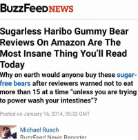 "anywhomst if yall can check out the link in my bio for @salemsbitchtrials (explanation will b there) that'll b pretty nice thnx: BuzzFeeD  NEWS  Sugarless Haribo Gummy Bear  Reviews on Amazon Are The  Most Insane Thing You'll Read  Today  Why on earth would anyone buy these sugar-  free bears after reviewers warned not to eat  more than 15 at a time ""unless you are trying  to power wash your intestines""?  Posted on January 16, 2014, 05:32 GMT  Michael Rusch  RII Feed News Reporter anywhomst if yall can check out the link in my bio for @salemsbitchtrials (explanation will b there) that'll b pretty nice thnx"