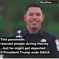 "Community, Family, and Friends: BuzzFeeD  NEWS  This paramedic  rescued people during Harvey  ...but he might get deported  if President Trump ends DACA Follow @undocumedia for the latest updates on DACA and immigration. *On September 5th, Trump rescinded DACA.It is an attack on the immigrant community and this decision aims to discourage and instill fear in undocumented youth. Do not let Trump and his administration dictate the lives of your family, friends, co-workers and broader community. If your DACA expires between September 5, 2017 and March 5th 2018, you CAN renew, you have before October 5th, 2017 to submit those applications. *Note: If you are eligible to submit this DACA renewal, then they must receive it before October 5th, 2017.This is not the same as it being postmarked that same date. Make sure you plan on sending it in ahead of time. Repost @buzzfeednews ・・・ Houston-area paramedic Jesus Contreras worked six straight days after Harvey hammered through southeast Texas. But when he got home Thursday and saw the news Trump may end DACA he said it was ""like getting an extra kick to the face."""
